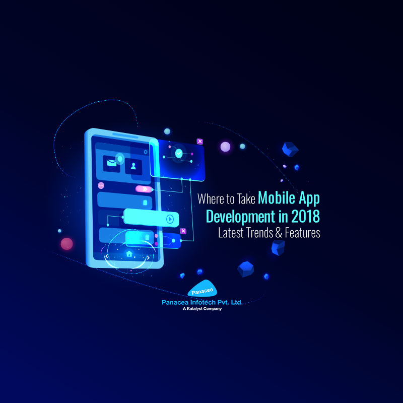 Where to Take Mobile App Development in 2018: Latest Trends & Features